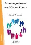 Gérard Bonnefon - Penser le politique avec Mendès France.
