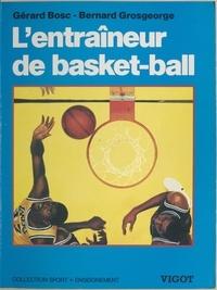 Gérard Bosc et Bernard Grosgeorge - L'entraîneur de Basket-Ball - Connaissances techniques, tactiques et pédagogiques.