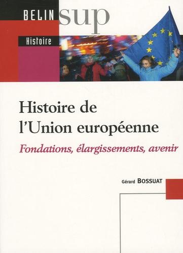 Gérard Bossuat - Histoire de l'Union européenne - Fondations, élargissements, avenir.