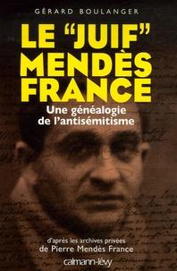 """Gérard Boulanger - Le """"Juif"""" Mendès France - Une généalogie de l'antisémitisme."""