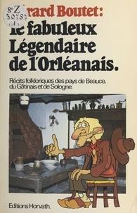 Gérard Boutet - Le Fabuleux Légendaire de l'Orléanais.
