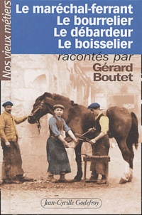Gérard Boutet - Le maréchal-ferrant, le bourrelier, le débardeur, le boisselier.