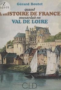 Gérard Boutet - Quand l'histoire de France musardait en Val de Loire.