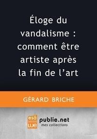 Gérard Briche - Éloge du vandalisme : comment être artiste après la fin de l'art.