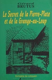 Gérard Brutus - Le secret de la Pierre-Plate et de la Grange-au-Loup.