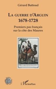Gérard Buttoud - La guerre d'Arguin - 1678-1728 - Premier pas français sur la côte des Maures.
