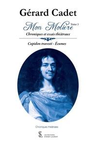 Gérard Cadet - Mon Molière - Chroniques et essais théâtraux - Tome 3, Cupidon travesti, Ecumes.