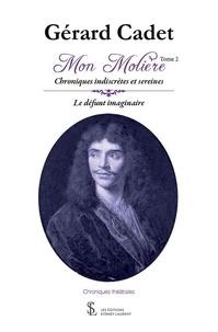 Gérard Cadet - Mon Molière – Tome 2 Chroniques indiscrètes et sereines – Le défunt imaginaire.