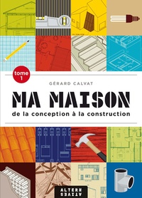 Gérard Calvat - Ma maison de la conception à la construction - Tome 1.