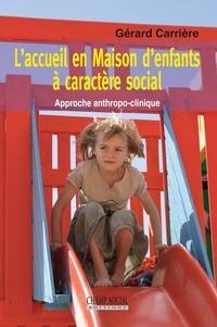 Gérard Carrière - L'accueil en Maison d'anfants à caractère social - Approche anthropo-clinique.