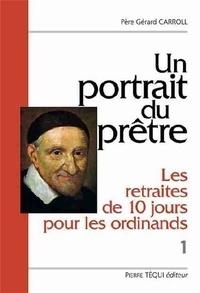 Gérard Carroll - Un portrait du prêtre : Les retraites de dix jours pour les ordinands - Volume 1 : Deux textes du XVIIe siècle, Les entretiens du matin et du soir.