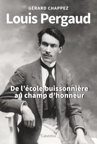 Gérard Chappez - Louis Pergaud, de l'école buissonière au champ d'honneur.