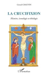 Gérard Chauvin - La crucifixion, Autour du septénaire onto-cosmologique - Histoire, iconologie et théologie.