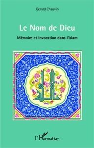 Gérard Chauvin - Le Nom de Dieu - Mémoire et invocation dans l'islam.