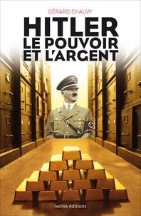 Gérard Chauvy - Hitler, le pouvoir et l'argent - Au coeur du financement du Reich et de la collaboration avec le régime nazi.