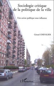 Gérard Chevalier - Sociologie critique de la politique de la ville - Une action publique sous influence.