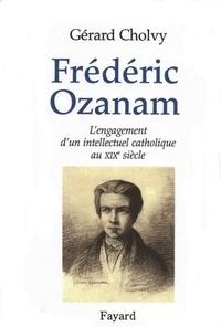 Gérard Cholvy - Frédéric Ozanam - L'engagement d'un intellectuel catholique au XIXe siècle.