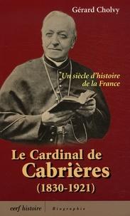 Gérard Cholvy - Le cardinal de Cabrières (1830-1921) - Un siècle d'histoire de la France.