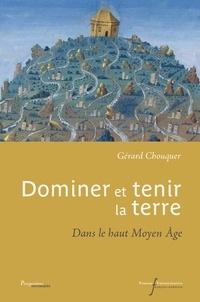 Gérard Chouquer - Dominer et tenir la terre - Dans le haut Moyen Age.