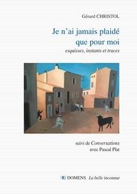 """Gérard Christol et Pascal Plat - Je n'ai jamais plaide que pour moi - esquisses, instants et traces suivi de """"Conversations"""" avec Pascal Plat."""