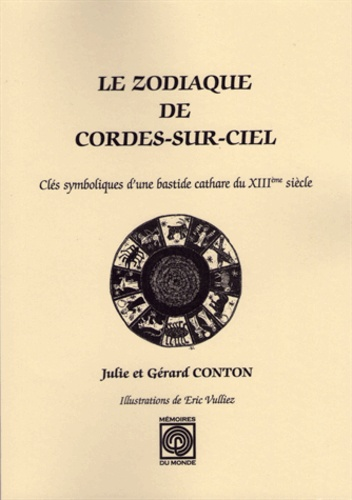 Gérard Conton et Julie Conton - Le Zodiaque de Cordes sur Ciel, clés symboliques d'une bastide cathare du XIIIe siècle.