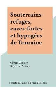 Gérard Cordier et Raymond Mauny - Souterrains-refuges, caves-fortes et hypogées de Touraine.