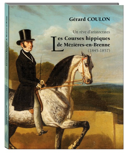 Gérard Coulon - Un rêve d'aristocrates - Les courses hippiques de Mézières-en-Brenne (1845-1857).