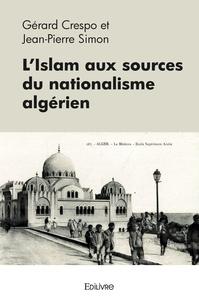 Gérard Crespo et Jean-Pierre Simon - L'Islam aux sources du nationalisme algérien.