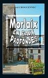 Gérard Croguennec - Morlaix en eaux profondes - Quand les passions et les secrets resurgissent.