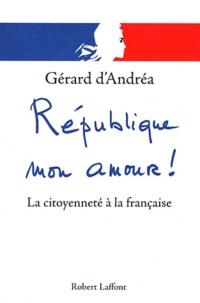 Gérard D'andrea - République mon amour ! - La citoyenneté à la française.
