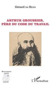 Gérard Da Silva - Arthur Groussier, père du code du travail.