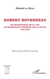 Gérard Da Silva - Robert Bothereau - Du secrétariat de la CGT au secrétariat général de la CGT-FO (1933-1963).