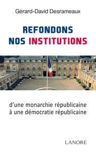 Gérard-David Desrameaux - Refondons nos institutions - De la monarchie républicaine à la démocratie républicaine.