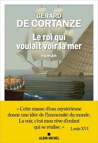 Gérard de Cortanze - Le roi qui voulait voir la mer.