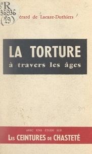 Gérard de Lacaze-Duthiers et André Lorulot - La torture à travers les âges - Suivi d'une étude sur les ceintures de chasteté.