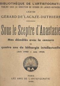Gérard de Lacaze-Duthiers - Sous le sceptre d'Anastasie - Mes démêlés avec la censure ou quatre ans de léthargie intellectuelle, juin 1940-juin 1944.