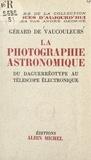 Gérard de Vaucouleurs et André George - La photographie astronomique - Du daguerréotype au télescope électronique.