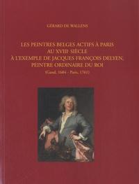 Gérard De Wallens - Les peintres belges actifs à Paris au XVIIIe siècle - A l'exemple de Jacques François Delyen, peintre ordinaire du Roi (Gand, 1684 - Paris, 1761).
