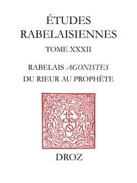 Gérard Defaux - Etudes rabelaisiennes - Tome 32, Rabelais agonistes : du rieur au prophète.