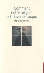 Gérard Defois - Comment notre religion est devenue laïque ?.
