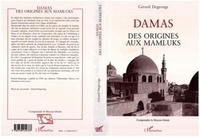 Gérard Degeorge - Damas - Des origines aux Mamluks.