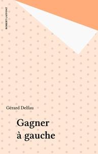 Gérard Delfau - Gagner à gauche.
