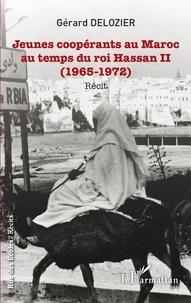 Gérard Delozier - Jeunes coopérants au Maroc au temps du roi Hassan II - (1965-1972) - Récit.