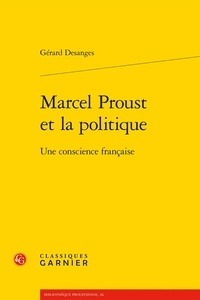 Gérard Desanges - Marcel Proust et la politique - Une conscience française.
