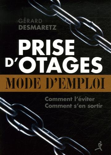 Gérard Desmaretz - Prise d'otages : mode d'emploi - Comment la prévenir ? Eviter d'être une cible ? Comment s'en sortir ?.