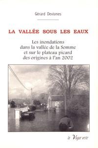 Gérard Devismes - La vallée sous les eaux - Les inondations dans la vallée de la Somme et sur le plateau picard des origines à l'an 2002.