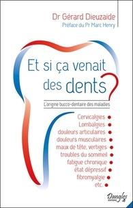 Gérard Dieuzaide - Et si ça venait des dents ? - L'origine bucco-dentaire des maladies.