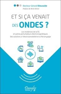 Gérard Dieuzaide - Et si ça venait des ondes ? - Les incidences de la 5G et autres perturbateurs électromagnétiques. Des solutions à l'électrosensibilité et à la fibromyalgie.