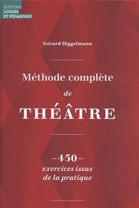 Gérard Diggelmann - Méthode complète de théâtre - 450 exercices issus de la pratique.