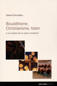 Gérard Donnadieu - Bouddhisme, Christianisme, Islam - A la lumière de la raison moderne.